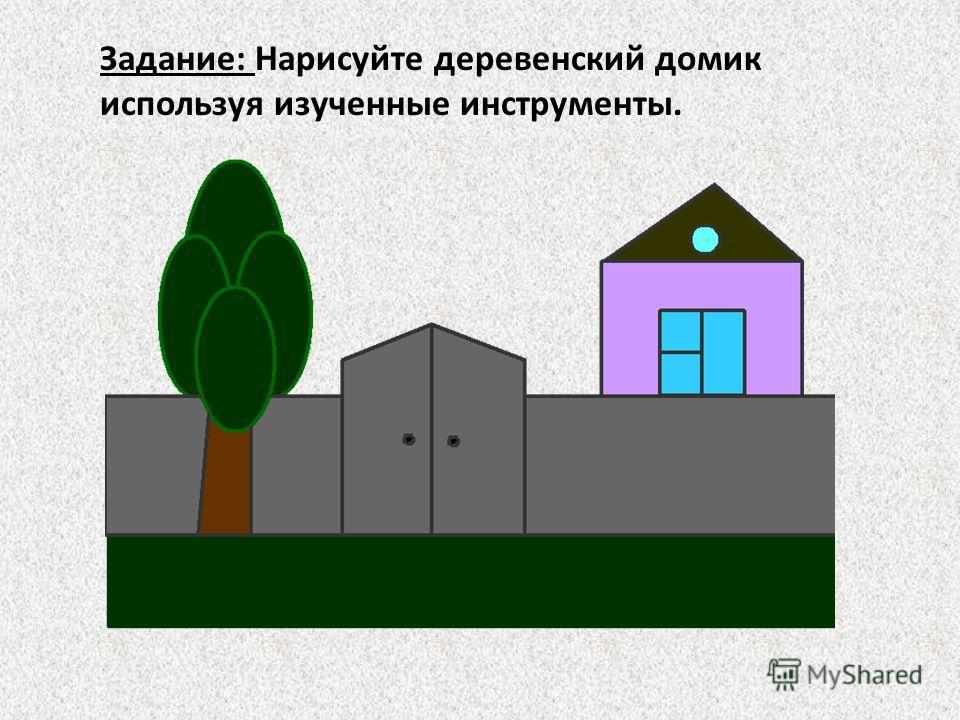 Задание: Нарисуйте деревенский домик используя изученные инструменты.