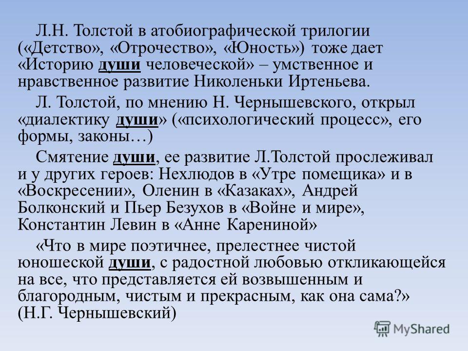 Л.Н. Толстой в атобиографической трилогии («Детство», «Отрочество», «Юность») тоже дает «Историю души человеческой» – умственное и нравственное развитие Николеньки Иртеньева. Л. Толстой, по мнению Н. Чернышевского, открыл «диалектику души» («психолог