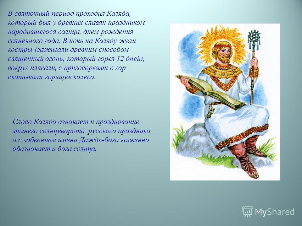 В святочный период проходил Коляда, который был у древних славян праздником народившегося солнца, днем рождения солнечного года. В ночь на Коляду жгли костры (зажигали древним способом священный огонь, который горел 12 дней), вокруг плясали, с пригов