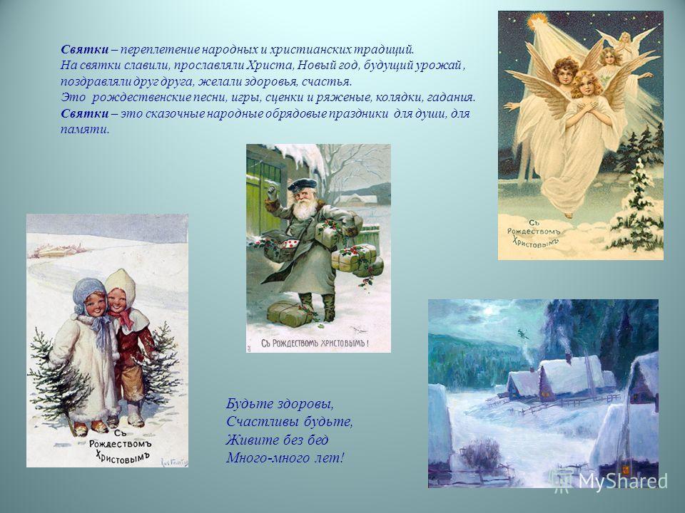 Святки – переплетение народных и христианских традиций. На святки славили, прославляли Христа, Новый год, будущий урожай, поздравляли друг друга, желали здоровья, счастья. Это рождественские песни, игры, сценки и ряженые, колядки, гадания. Святки – э