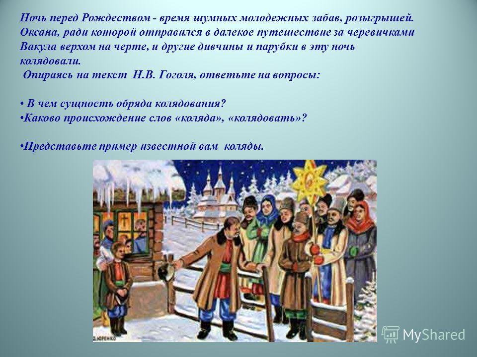Ночь перед Рождеством - время шумных молодежных забав, розыгрышей. Оксана, ради которой отправился в далекое путешествие за черевичками Вакула верхом на черте, и другие дивчины и парубки в эту ночь колядовали. Опираясь на текст Н.В. Гоголя, ответьте