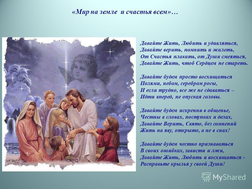 Давайте Жить, Любить и удивляться, Давайте верить, помнить и жалеть, От Счастья плакать, от Души смеяться, Давайте Жить, чтоб Сердцем не стареть. Давайте будем просто восхищаться Полями, небом, серебром росы, И если трудно, все же не сдаваться – Идти