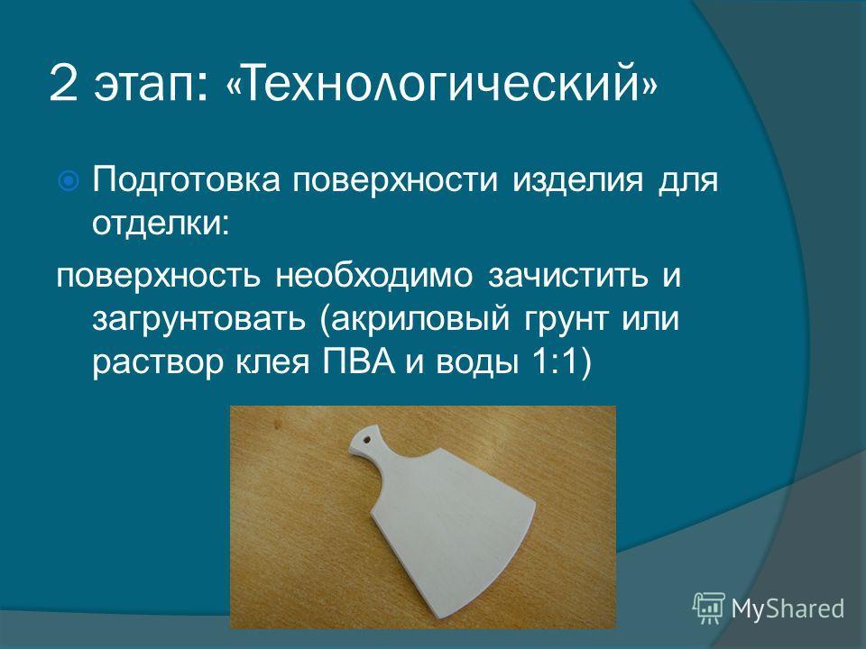 2 этап: «Технологический» Подготовка поверхности изделия для отделки: поверхность необходимо зачистить и загрунтовать (акриловый грунт или раствор клея ПВА и воды 1:1)