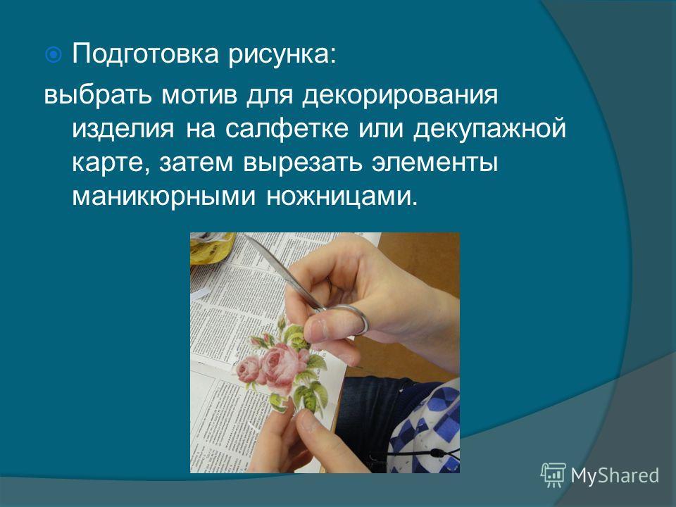 Подготовка рисунка: выбрать мотив для декорирования изделия на салфетке или декупажной карте, затем вырезать элементы маникюрными ножницами.