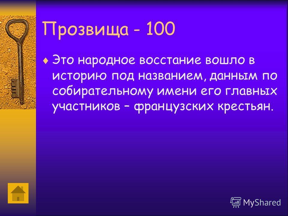 Прозвища - 100 Это народное восстание вошло в историю под названием, данным по собирательному имени его главных участников – французских крестьян.