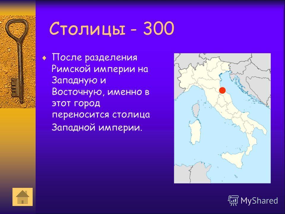 Столицы - 300 После разделения Римской империи на Западную и Восточную, именно в этот город переносится столица Западной империи.