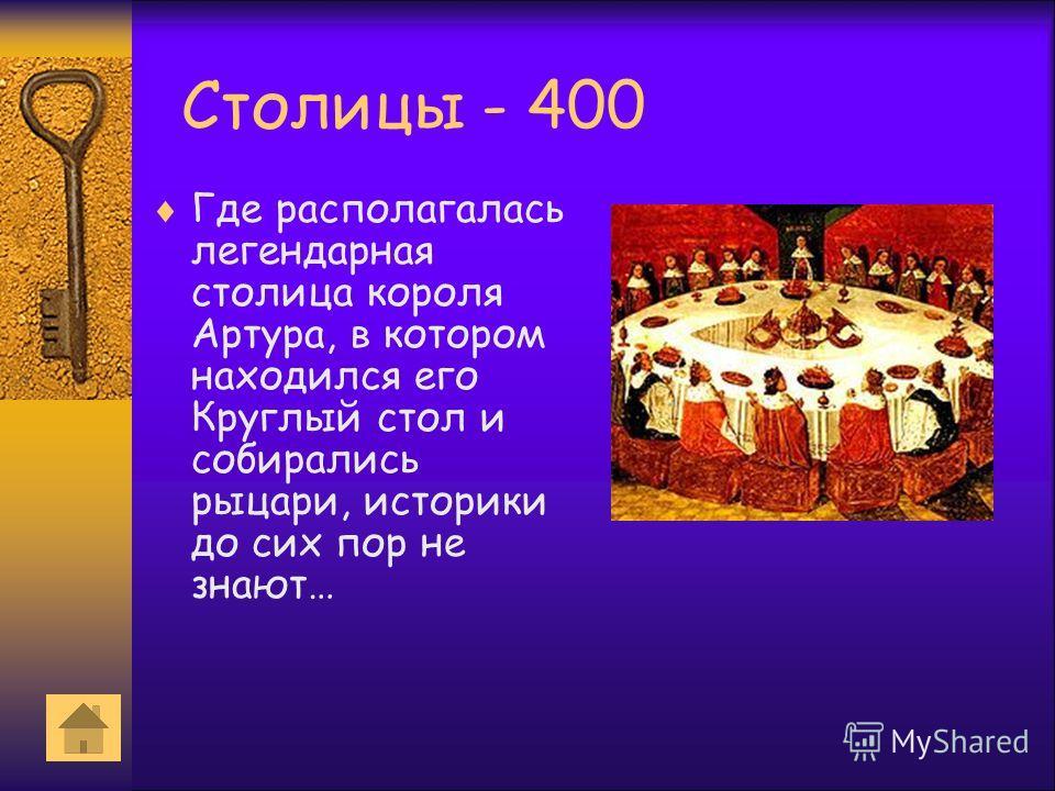 Столицы - 400 Где располагалась легендарная столица короля Артура, в котором находился его Круглый стол и собирались рыцари, историки до сих пор не знают…