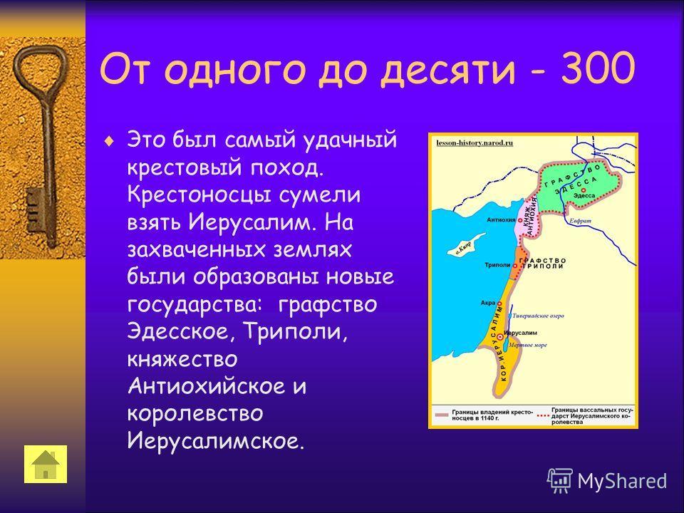От одного до десяти - 300 Это был самый удачный крестовый поход. Крестоносцы сумели взять Иерусалим. На захваченных землях были образованы новые государства: графство Эдесское, Триполи, княжество Антиохийское и королевство Иерусалимское.