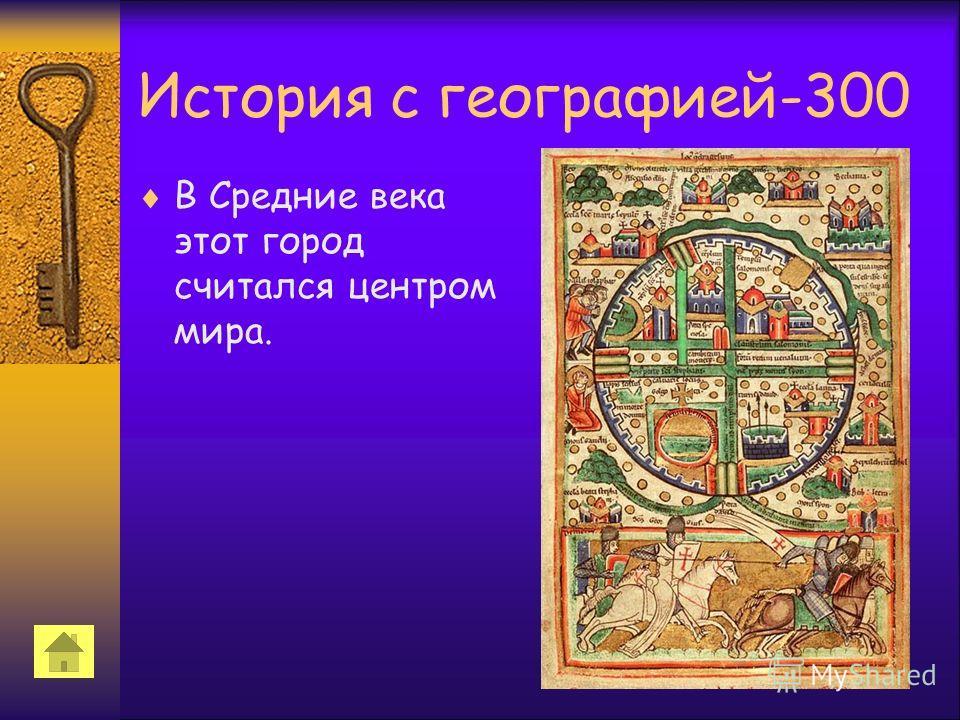 История с географией-300 В Средние века этот город считался центром мира.