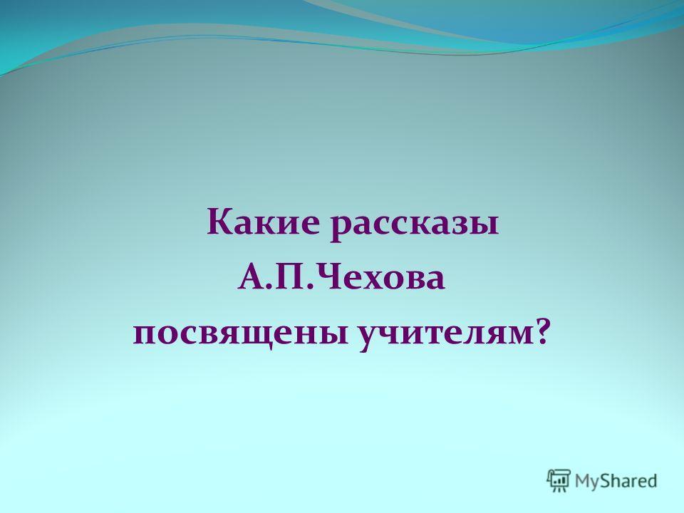 Какие рассказы А.П.Чехова посвящены учителям?
