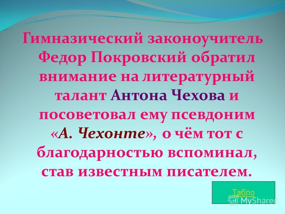 Гимназический законоучитель Федор Покровский обратил внимание на литературный талант Антона Чехова и посоветовал ему псевдоним «А. Чехонте», о чём тот с благодарностью вспоминал, став известным писателем. Табло
