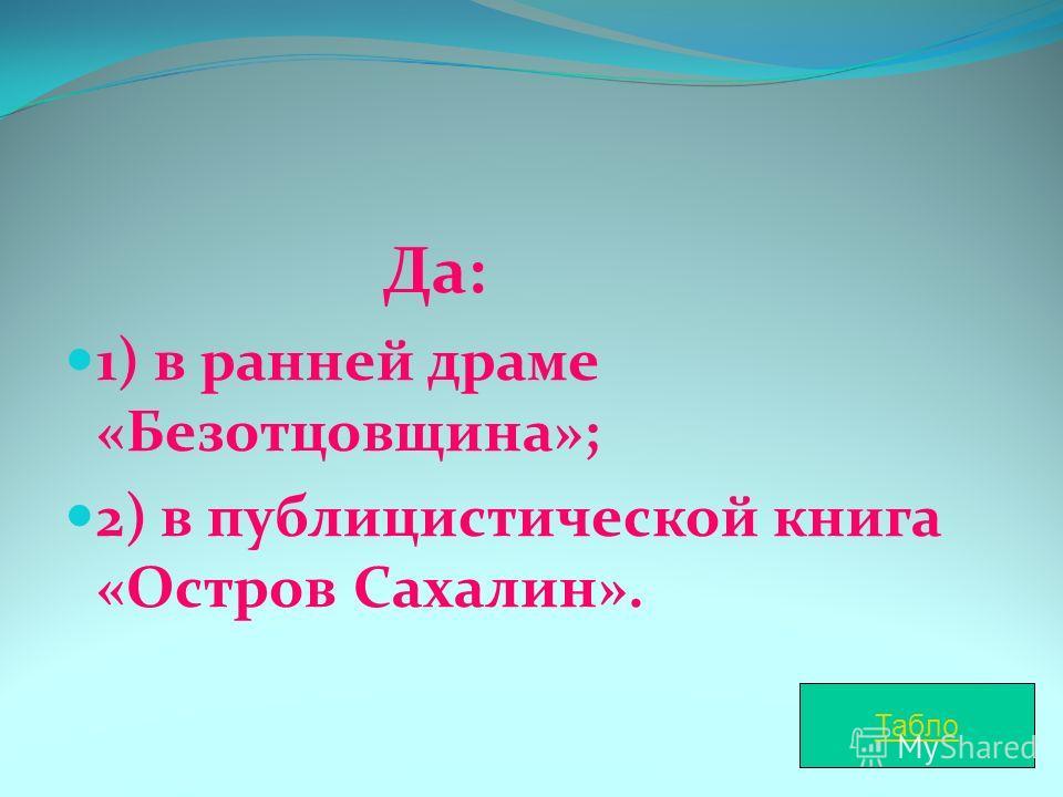 Да: 1) в ранней драме «Безотцовщина»; 2) в публицистической книга «Остров Сахалин». Табло