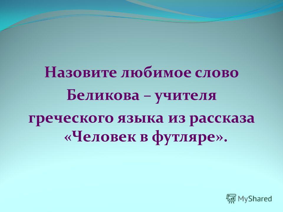 Назовите любимое слово Беликова – учителя греческого языка из рассказа «Человек в футляре».