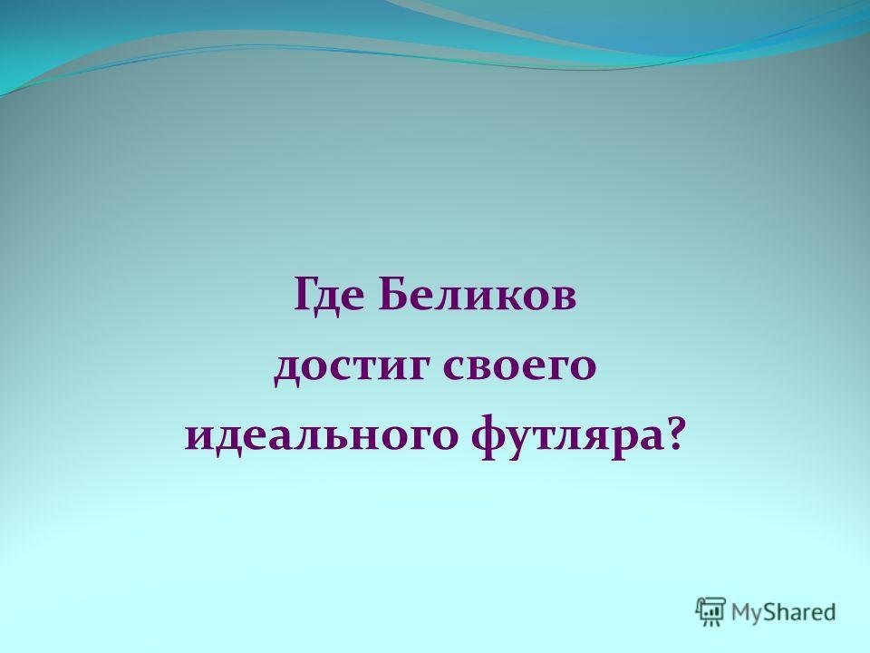 Где Беликов достиг своего идеального футляра?