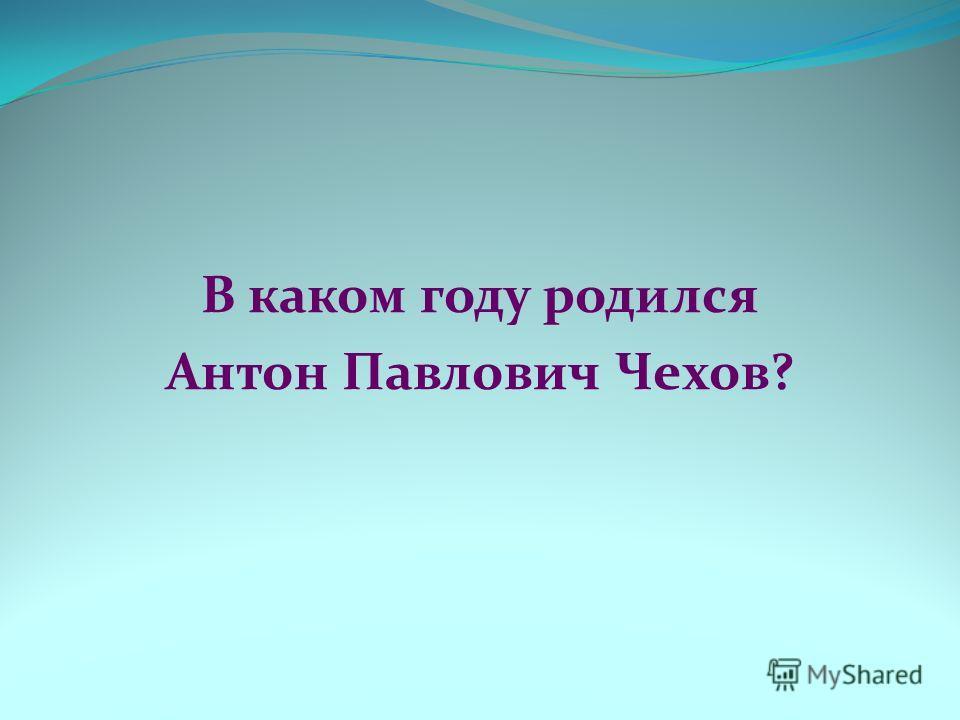 В каком году родился Антон Павлович Чехов?