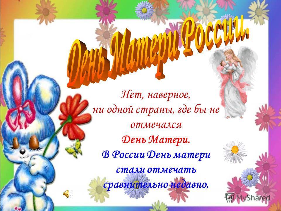 Нет, наверное, ни одной страны, где бы не отмечался День Матери. В России День матери стали отмечать сравнительно недавно.
