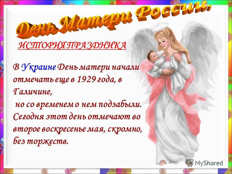 В Украине День матери начали отмечать еще в 1929 года, в Галичине, но со временем о нем подзабыли. Сегодня этот день отмечают во второе воскресенье мая, скромно, без торжеств. ИСТОРИЯ ПРАЗДНИКА