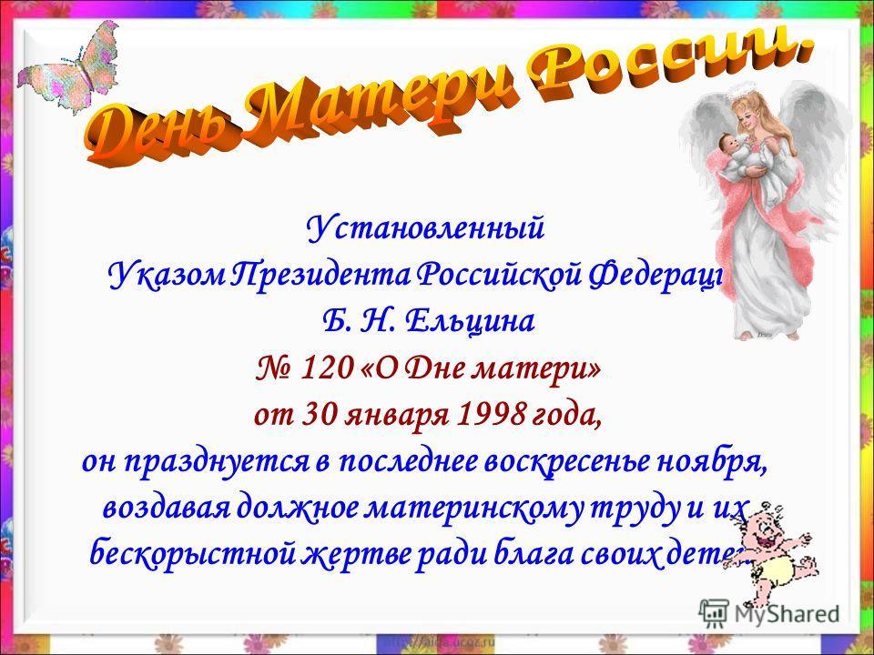 Установленный Указом Президента Российской Федерации Б. Н. Ельцина 120 «О Дне матери» от 30 января 1998 года, он празднуется в последнее воскресенье ноября, воздавая должное материнскому труду и их бескорыстной жертве ради блага своих детей.