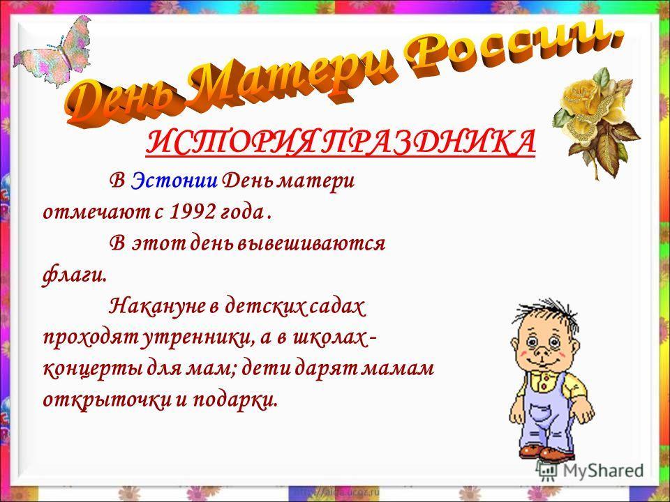 В Эстонии День матери отмечают с 1992 года. В этот день вывешиваются флаги. Накануне в детских садах проходят утренники, а в школах - концерты для мам; дети дарят мамам открыточки и подарки.