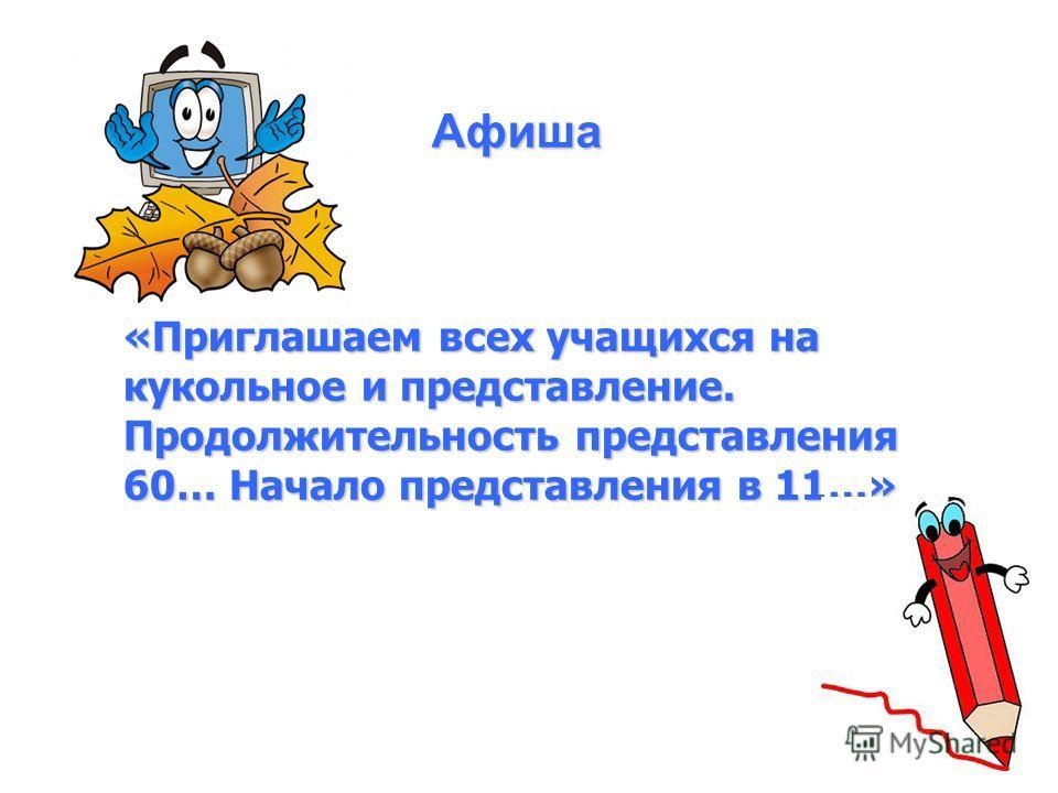 «Приглашаем всех учащихся на кукольное и представление. Продолжительность представления 60… Начало представления в 11…» Афиша