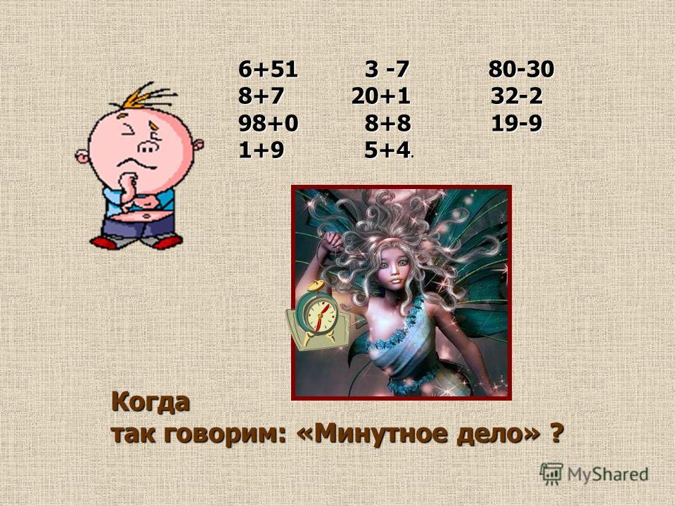 6+51 3 -7 80-30 8+7 20+1 32-2 98+0 8+8 19-9 1+9 5+4 1+9 5+4. Когда так говорим: «Минутное дело» ?