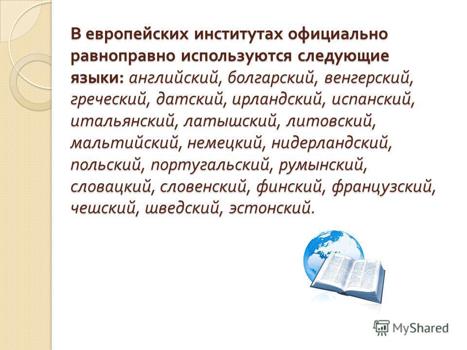 В европейских институтах официально равноправно используются следующие языки : английский, болгарский, венгерский, греческий, датский, ирландский, испанский, итальянский, латышский, литовский, мальтийский, немецкий, нидерландский, польский, португаль