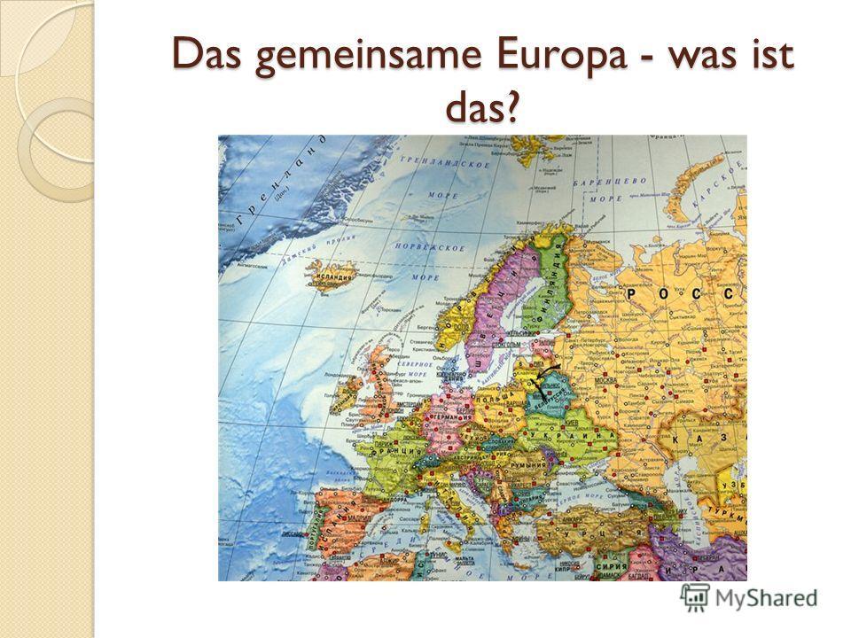 Das gemeinsame Europa - was ist das?