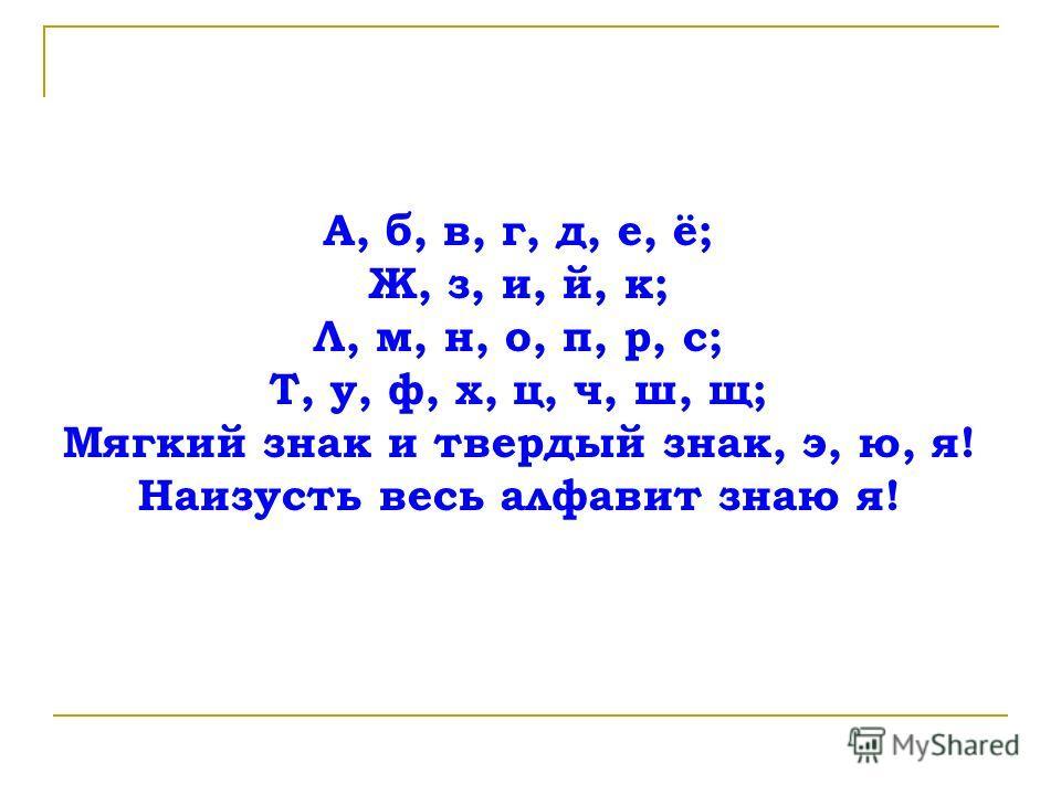 А, б, в, г, д, е, ё; Ж, з, и, й, к; Л, м, н, о, п, р, с; Т, у, ф, х, ц, ч, ш, щ; Мягкий знак и твердый знак, э, ю, я! Наизусть весь алфавит знаю я!