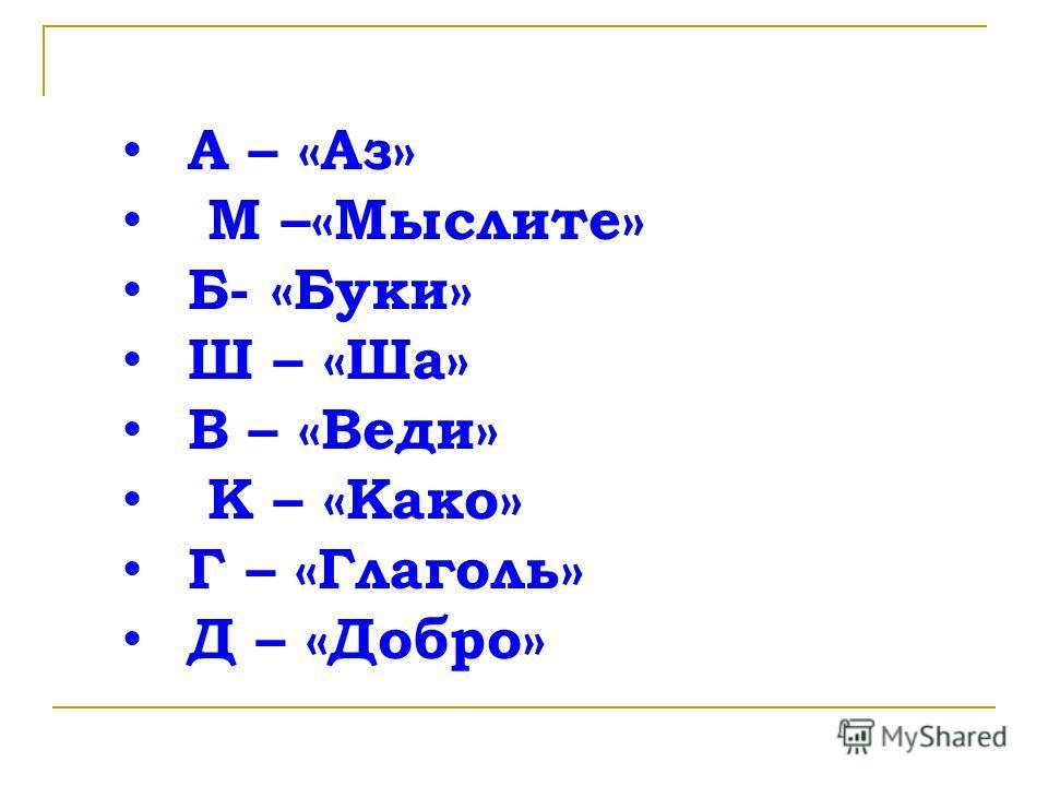А – «Аз» М –«Мыслите» Б- «Буки» Ш – «Ша» В – «Веди» К – «Како» Г – «Глаголь» Д – «Добро»