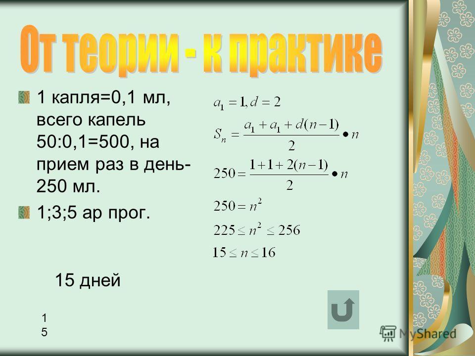 1 капля=0,1 мл, всего капель 50:0,1=500, на прием раз в день- 250 мл. 1;3;5 ар прог. 1515 15 дней