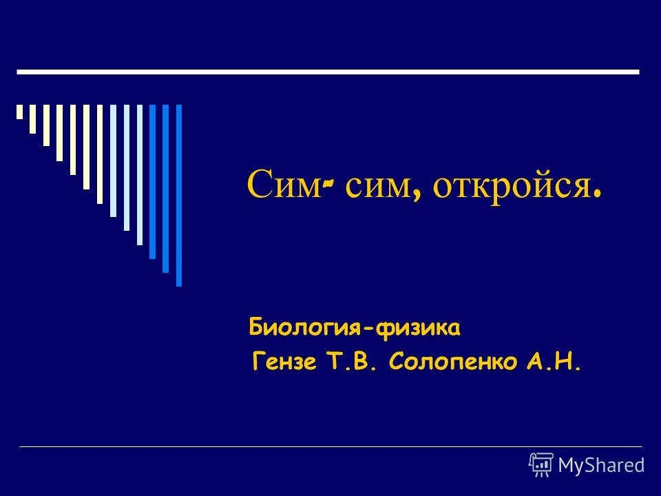 Сим - сим, откройся. Биология-физика Гензе Т.В. Солопенко А.Н.