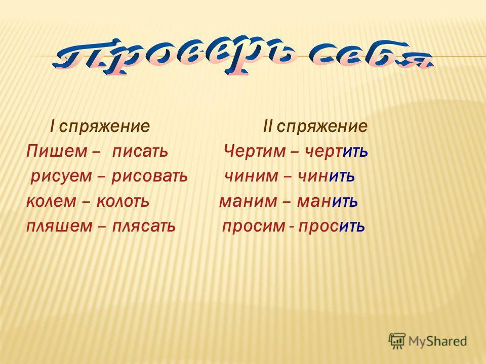 I спряжение II спряжение Пишем – Чертим – рисуем – чиним – полем – маним – пляшем – просим Напишите неопределённую форму данных глаголов
