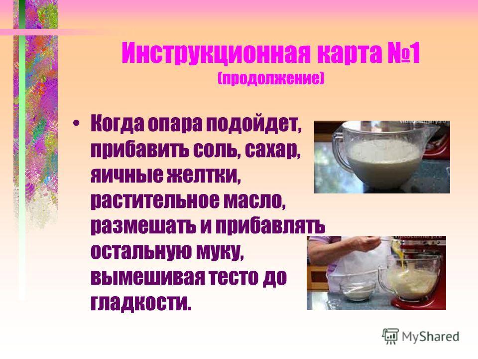 Инструкционная карта 1 (продолжение) Когда опара подойдет, прибавить соль, сахар, яичные желтки, растительное масло, размешать и прибавлять остальную муку, вымешивая тесто до гладкости.