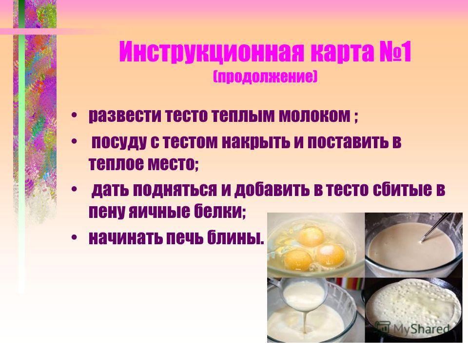 Инструкционная карта 1 (продолжение) развести тесто теплым молоком ; посуду с тестом накрыть и поставить в теплое место; дать подняться и добавить в тесто сбитые в пену яичные белки; начинать печь блины.