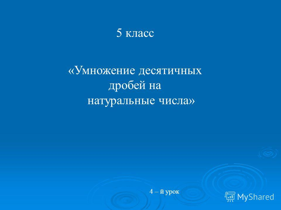 5 класс «Умножение десятичных дробей на натуральные числа» 4 – й урок