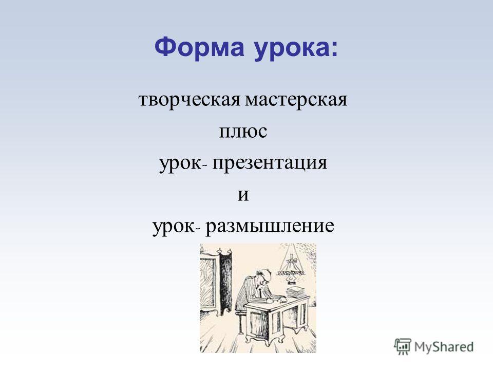Форма урока: творческая мастерская плюс урок - презентация и урок - размышление