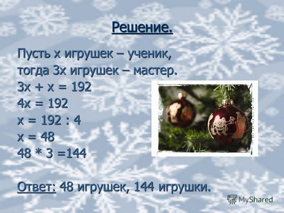 Решение. Пусть х игрушек – ученик, тогда 3х игрушек – мастер. 3х + х = 192 4х = 192 х = 192 : 4 х = 48 48 * 3 =144 Ответ: 48 игрушек, 144 игрушки.