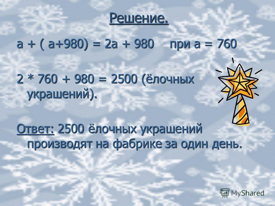 Решение. а + ( а+980) = 2а + 980 при а = 760 2 * 760 + 980 = 2500 (ёлочных украшений). Ответ: 2500 ёлочных украшений производят на фабрике за один день.