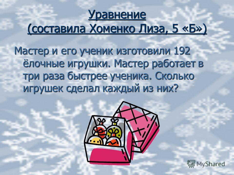 Уравнение (составила Хоменко Лиза, 5 «Б») Мастер и его ученик изготовили 192 ёлочные игрушки. Мастер работает в три раза быстрее ученика. Сколько игрушек сделал каждый из них?