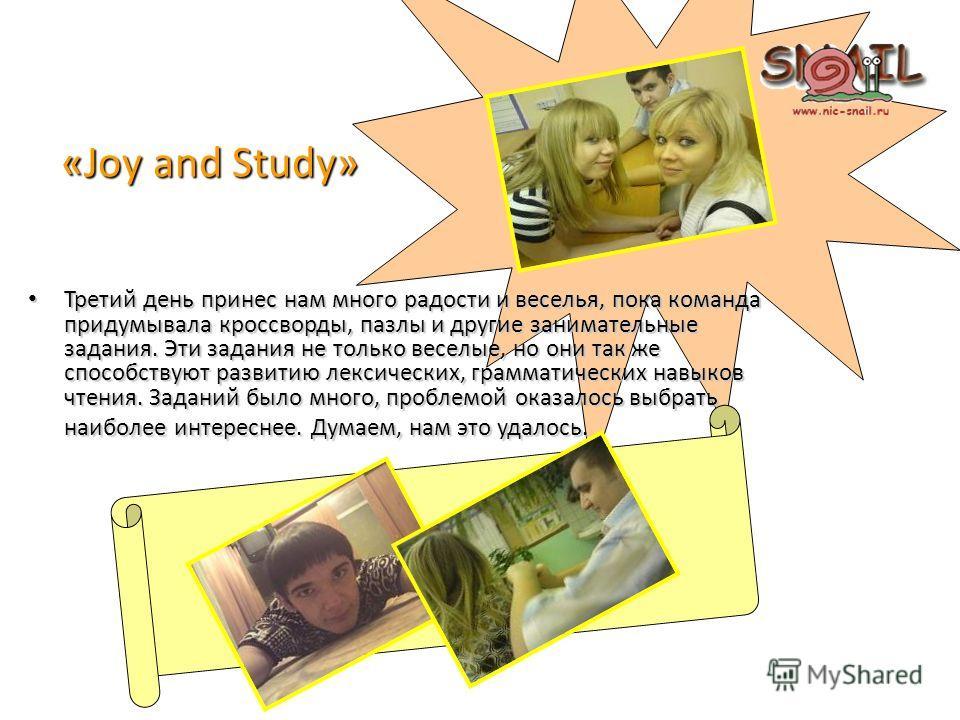 «Joy and Study» Третий день принес нам много радости и веселья, пока команда придумывала кроссворды, пазлы и другие занимательные задания. Эти задания не только веселые, но они так же способствуют развитию лексических, грамматических навыков чтения.