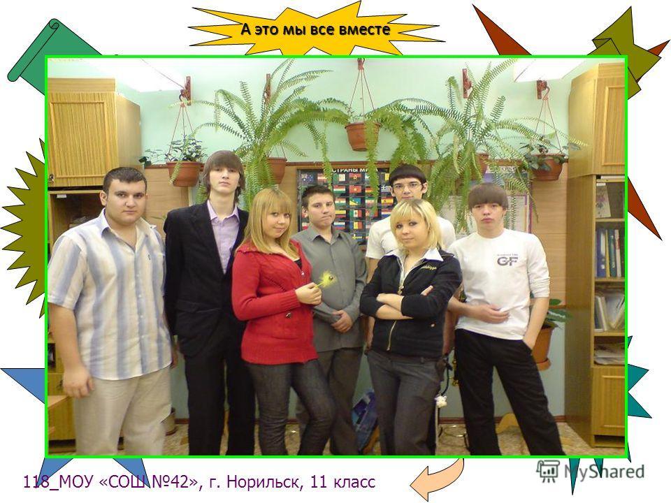 А это мы все вместе А это мы все вместе 118_МОУ «СОШ 42», г. Норильск, 11 класс