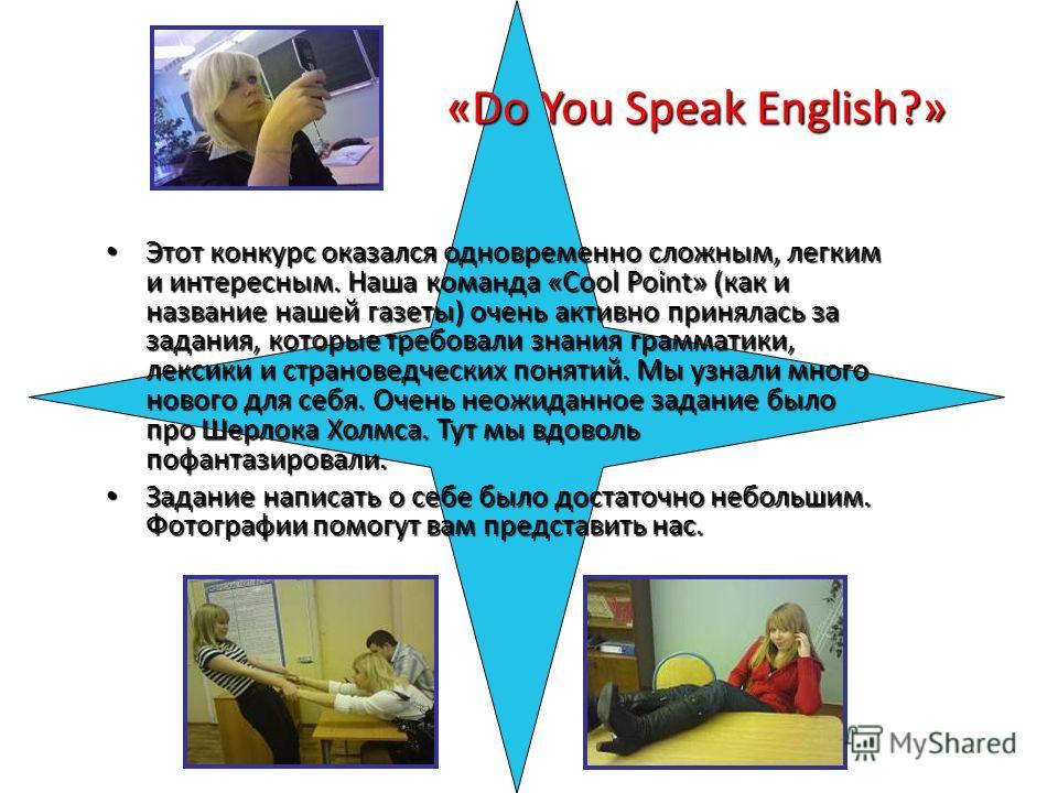 «Do You Speak English?» Этот конкурс оказался одновременно сложным, легким и интересным. Наша команда «Cool Point» (как и название нашей газеты) очень активно принялась за задания, которые требовали знания грамматики, лексики и страноведческих поняти