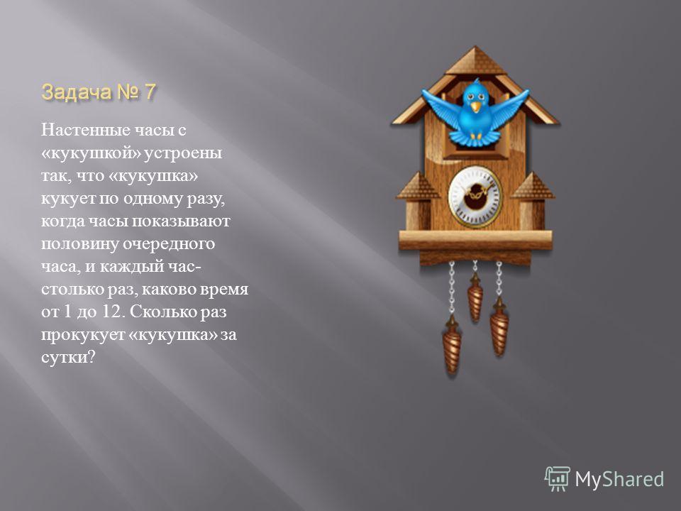 Настенные часы с « кукушкой » устроены так, что « кукушка » кукует по одному разу, когда часы показывают половину очередного часа, и каждый час - столько раз, каково время от 1 до 12. Сколько раз прокукует « кукушка » за сутки ?