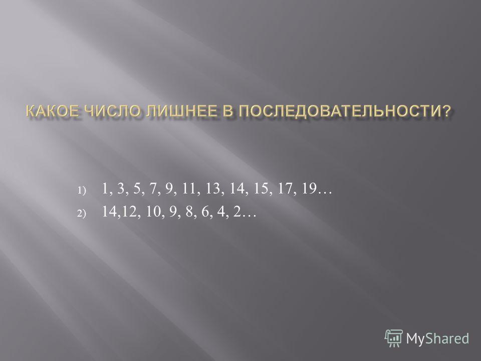 1) 1, 3, 5, 7, 9, 11, 13, 14, 15, 17, 19… 2) 14,12, 10, 9, 8, 6, 4, 2…