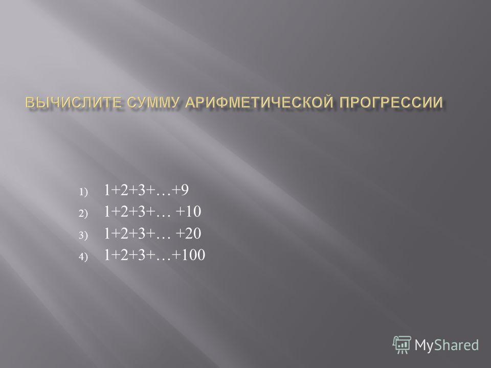 1) 1+2+3+…+9 2) 1+2+3+… +10 3) 1+2+3+… +20 4) 1+2+3+…+100