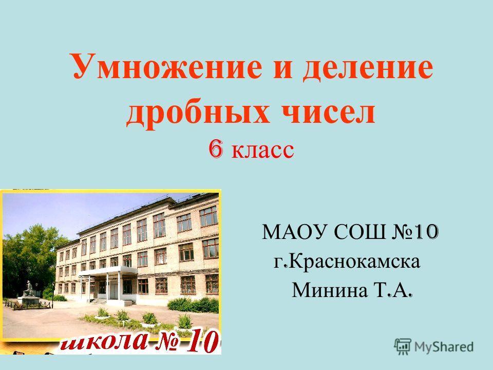 Умножение и деление дробных чисел 6 класс МАОУ СОШ 10 г. Краснокамска Минина Т. А.