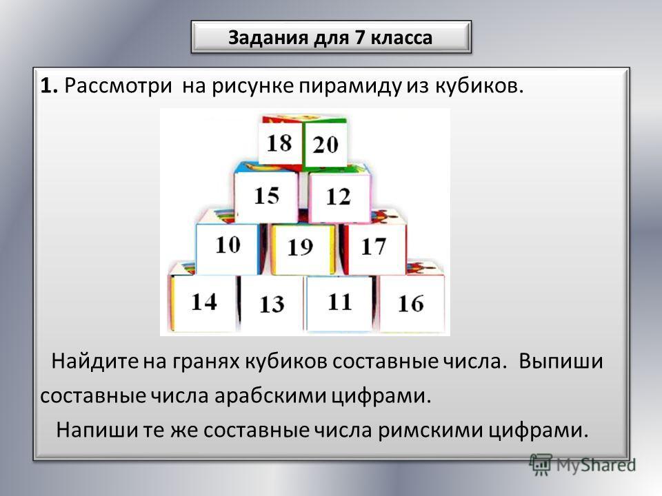 1. Рассмотри на рисунке пирамиду из кубиков. Найдите на гранях кубиков составные числа. Выпиши составные числа арабскими цифрами. Напиши те же составные числа римскими цифрами. 1. Рассмотри на рисунке пирамиду из кубиков. Найдите на гранях кубиков со