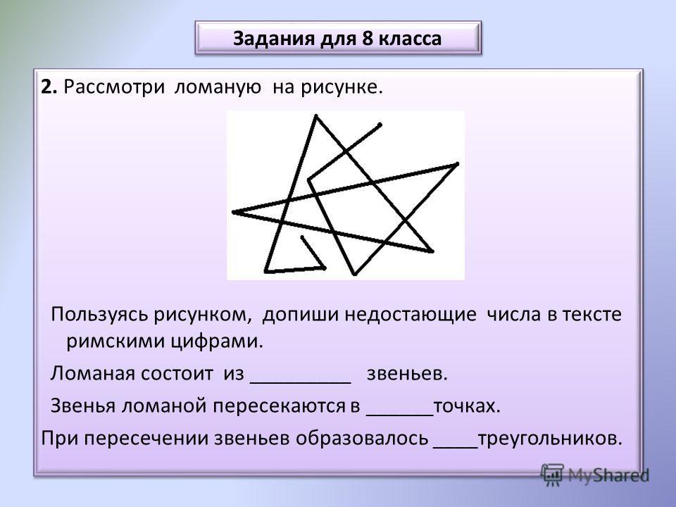 Задания для 8 класса 2. Рассмотри ломаную на рисунке. Пользуясь рисунком, допиши недостающие числа в тексте римскими цифрами. Ломаная состоит из _________ звеньев. Звенья ломаной пересекаются в ______точках. При пересечении звеньев образовалось ____т