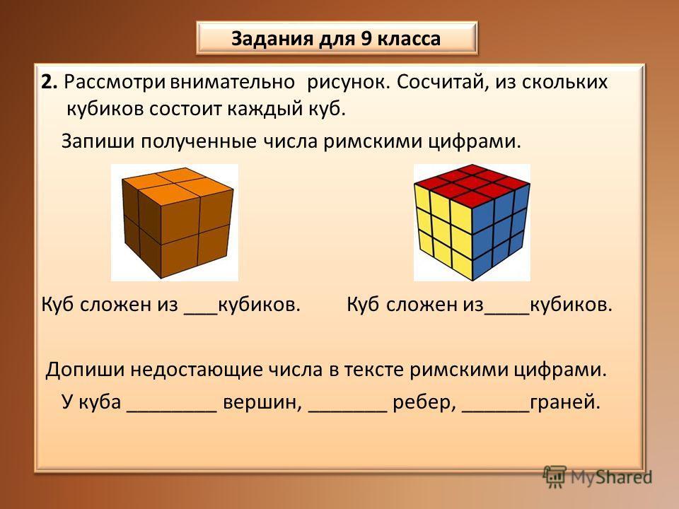 2. Рассмотри внимательно рисунок. Сосчитай, из скольких кубиков состоит каждый куб. Запиши полученные числа римскими цифрами. Куб сложен из ___кубиков. Куб сложен из____кубиков. Допиши недостающие числа в тексте римскими цифрами. У куба ________ верш