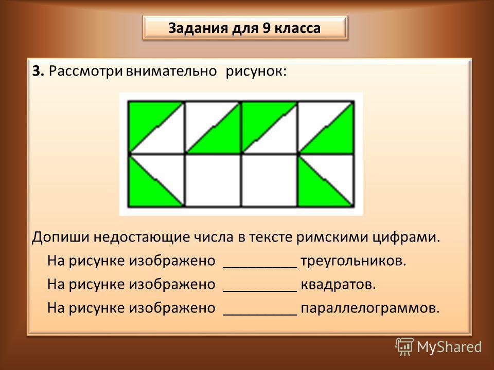 3. Рассмотри внимательно рисунок: Допиши недостающие числа в тексте римскими цифрами. На рисунке изображено _________ треугольников. На рисунке изображено _________ квадратов. На рисунке изображено _________ параллелограммов. 3. Рассмотри внимательно